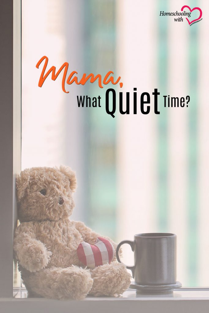Hey Mama Monday: Mama, What Quiet Time?