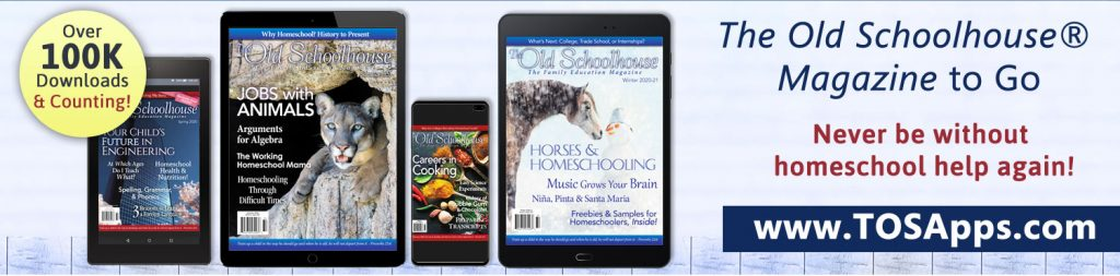 Visit www.TOSApps.com to download The Old Schoolhouse Magazine to Go and never be without homeschool help again!